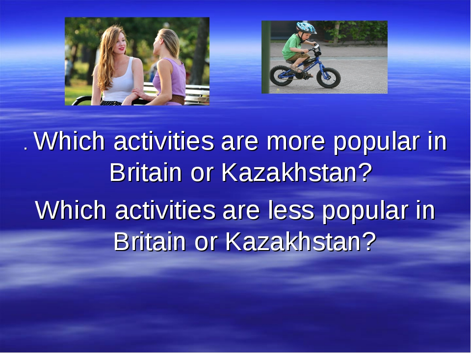 . Which activities are more popular in Britain or Kazakhstan? Which activitie...
