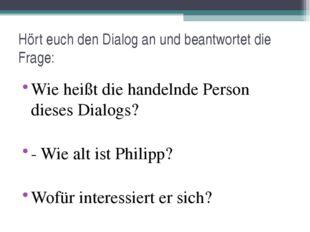 Wie heißt die handelnde Person dieses Dialogs? - Wie alt ist Philipp? Wofür i