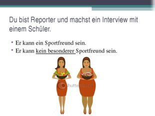 Du bist Reporter und machst ein Interview mit einem Schüler. Er kann ein Spor