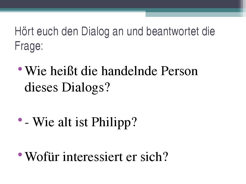 Wie heißt die handelnde Person dieses Dialogs? - Wie alt ist Philipp? Wofür i...