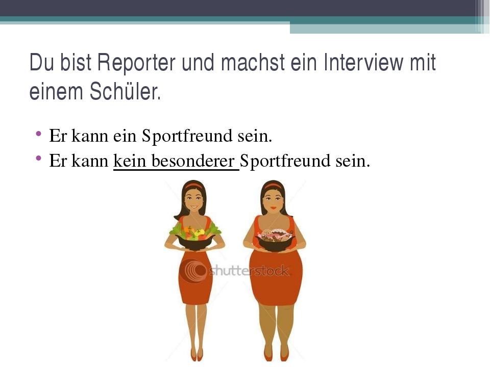 Du bist Reporter und machst ein Interview mit einem Schüler. Er kann ein Spor...