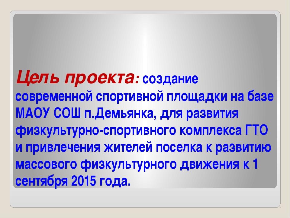 Цель проекта: создание современной спортивной площадки на базе МАОУ СОШ п.Дем...