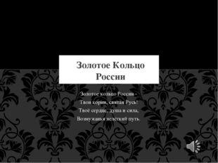 Золотое кольцо России - Твои корни, святая Русь! Твоё сердце, душа и сила, Во