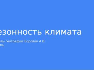 Сезонность климата Учитель географии Боровик А.В. г.Пермь