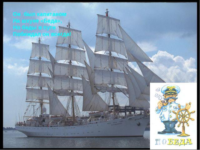 Он был капитаном На шхуне «Беда», Но беды в пути Побеждал он всегда!