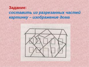 Задание: составить из разрезанных частей картинку – изображение дома