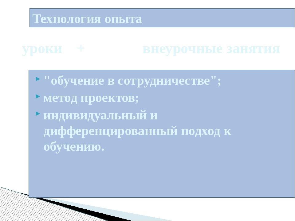 """Технология опыта """"обучение в сотрудничестве""""; метод проектов; индивидуальный..."""