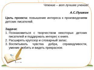 Чтение – вот лучшее учение! А.С.Пушкин Цель проекта: повышение интереса к про