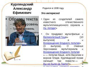 Курляндский Александр Ефимович Родился в 1938 году. Это интересно! Один из со