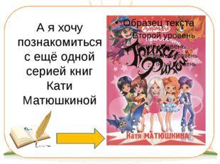 А я хочу познакомиться с ещё одной серией книг Кати Матюшкиной