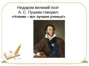 Недаром великий поэт А. С. Пушкин говорил: «Чтение – вот лучшее ученье!»