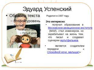 Эдуард Успенский Родился в 1937 году. Это интересно: получил образование в Мо
