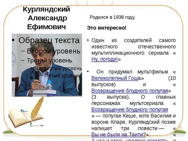 Курляндский Александр Ефимович Родился в 1938 году. Это интересно! Один из со...