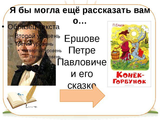 Я бы могла ещё рассказать вам о… Ершове Петре Павловиче и его сказке