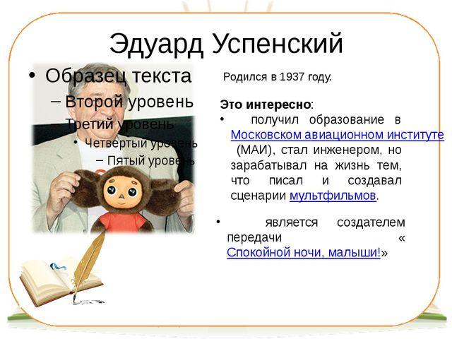 Эдуард Успенский Родился в 1937 году. Это интересно: получил образование в Мо...
