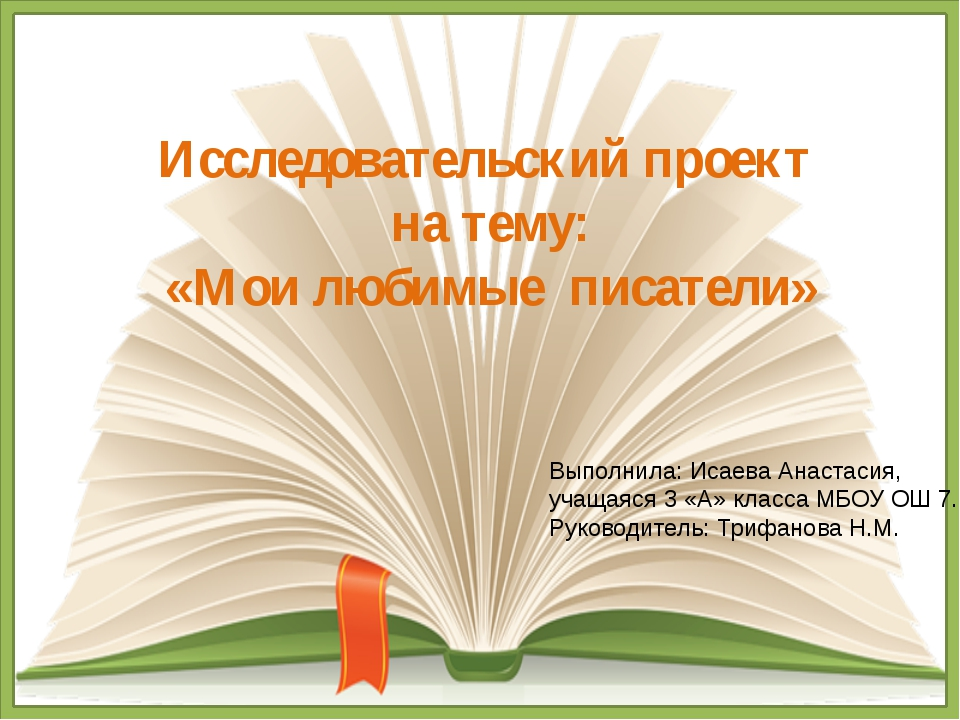 Исследовательский проект на тему: «Мои любимые писатели» Выполнила: Исаева Ан...