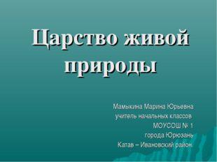 Царство живой природы Мамыкина Марина Юрьевна учитель начальных классов МОУСО