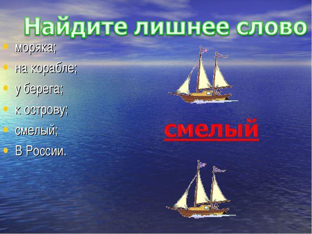 моряка; на корабле; у берега; к острову; смелый; В России.