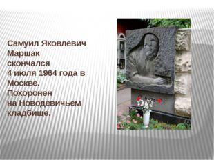 Самуил Яковлевич Маршак скончался 4 июля1964 годав Москве. Похоронен наНо