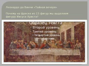 Леонардо да Винчи «Тайная вечеря» Почему на фреске из 13 фигур мы выделяем фи