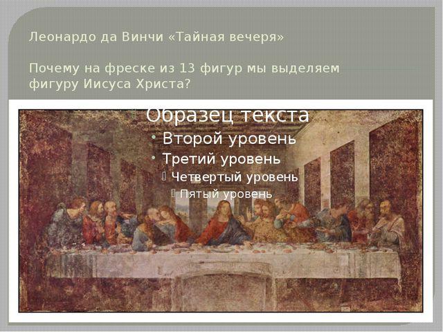 Леонардо да Винчи «Тайная вечеря» Почему на фреске из 13 фигур мы выделяем фи...
