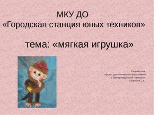 МКУ ДО «Городская станция юных техников» тема: «мягкая игрушка» Разработала п