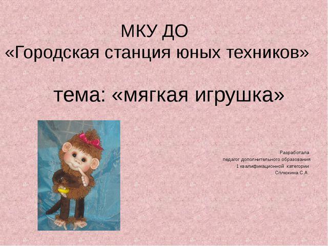 МКУ ДО «Городская станция юных техников» тема: «мягкая игрушка» Разработала п...
