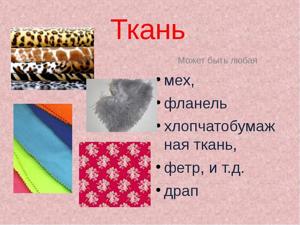 Ткань Может быть любая мех, фланель хлопчатобумажная ткань, фетр, и т.д. драп