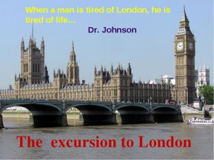 The excursion to London When a man is tired of London, he is tired of life… D