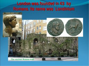 London was founded in 43 by Romans. Its name was Londinium The ancient Roman