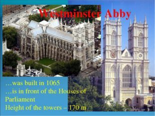 Westminster Abby …was built in 1065 …is in front of the Houses of Parliament