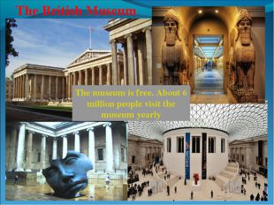 The British Museum The museum is free. About 6 million people visit the museu