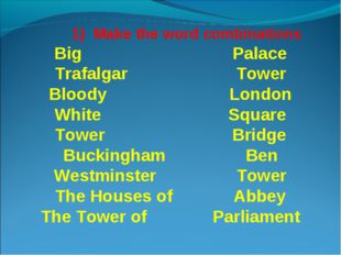 1) Make the word combinations Big Palace Trafalgar Tower Bloody London White