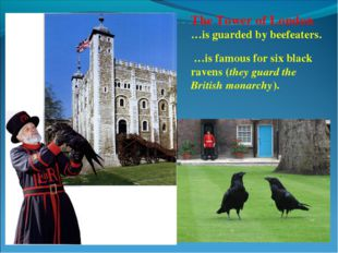 The Tower of London …is guarded by beefeaters. …is famous for six black raven