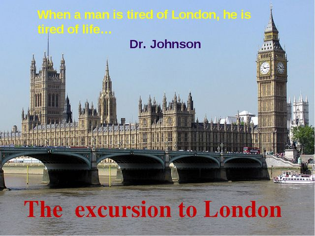The excursion to London When a man is tired of London, he is tired of life… D...