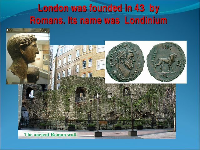 London was founded in 43 by Romans. Its name was Londinium The ancient Roman...