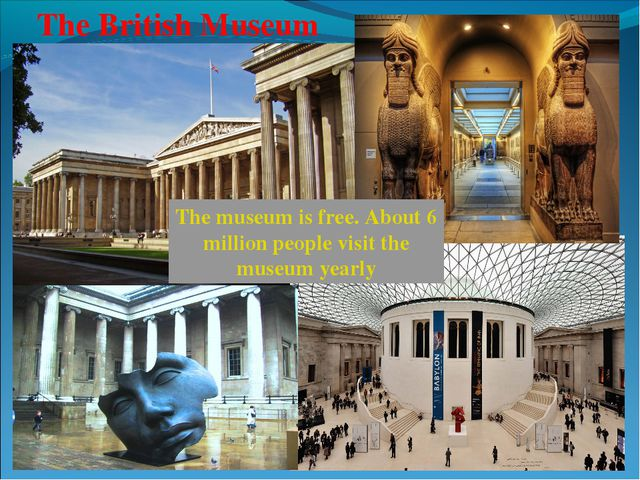 The British Museum The museum is free. About 6 million people visit the museu...