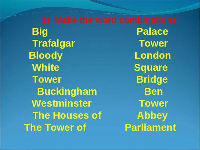 1) Make the word combinations Big Palace Trafalgar Tower Bloody London White...