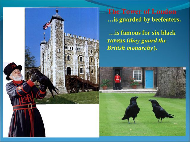 The Tower of London …is guarded by beefeaters. …is famous for six black raven...