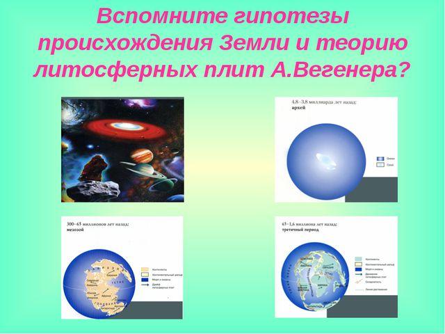 Вспомните гипотезы происхождения Земли и теорию литосферных плит А.Вегенера?