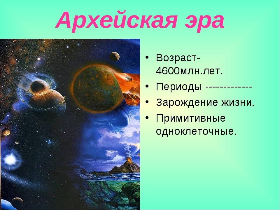 Архейская эра Возраст-4600млн.лет. Периоды ------------- Зарождение жизни. Пр...