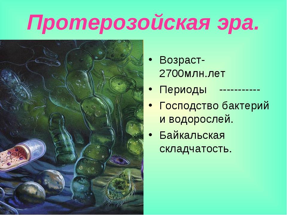 Протерозойская эра. Возраст-2700млн.лет Периоды ----------- Господство бактер...