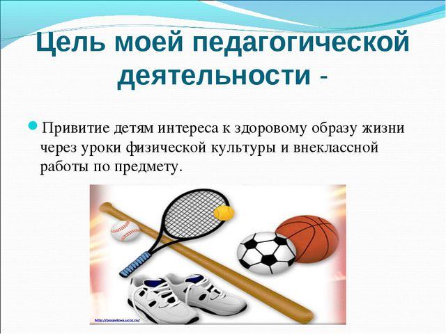 Цель моей педагогической деятельности - Привитие детям интереса к здоровому о...