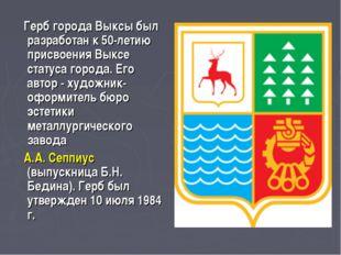 Герб города Выксы был разработан к 50-летию присвоения Выксе статуса города.