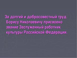 За долгий и добросовестный труд Борису Николаевичу присвоено звание Заслужен