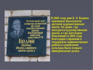В 2005 году имя Б. Н. Бедина присвоено Выксунской детской художественной шко