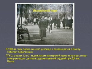В 1960-м году Борис окончил училище и возвращается в Выксу. Работает педагог