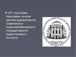 В 1971 году Борис Николаевич получил диплом художественно-графического отдел