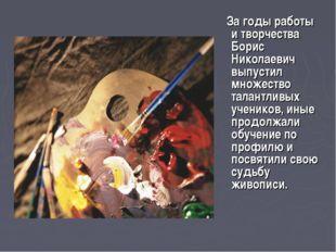 За годы работы и творчества Борис Николаевич выпустил множество талантливых