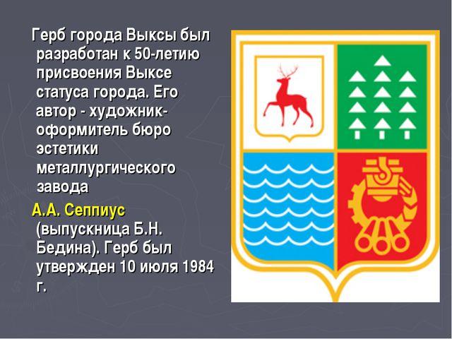 Герб города Выксы был разработан к 50-летию присвоения Выксе статуса города....